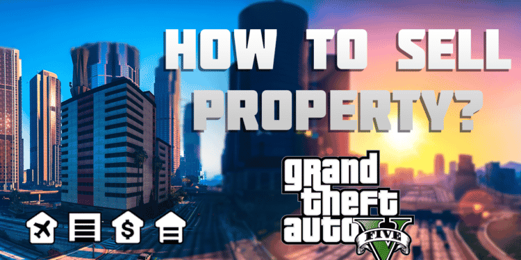 How to sell property in GTA 5?